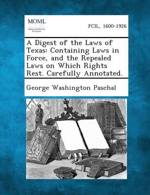A Digest of the Laws of Texas: Containing Laws in Force, and the Repealed Laws on Which Rights Rest. Carefully Annotated. (Paperback)