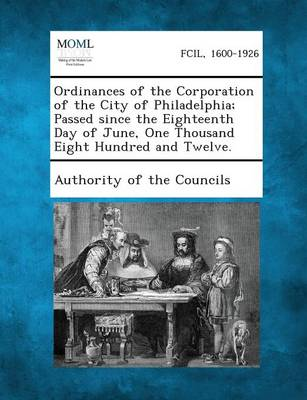 Ordinances of the Corporation of the City of Philadelphia; Passed Since the Eighteenth Day of June, One Thousand Eight Hundred and Twelve. (Paperback)