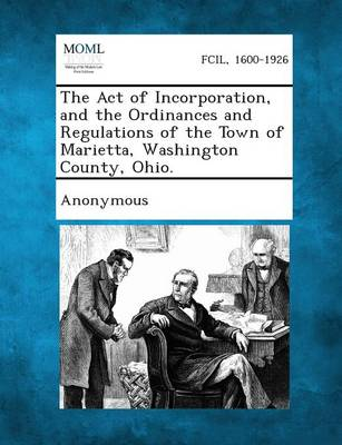 The Act of Incorporation, and the Ordinances and Regulations of the Town of Marietta, Washington County, Ohio. (Paperback)