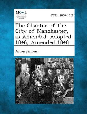 The Charter of the City of Manchester, as Amended. Adopted 1846, Amended 1848. (Paperback)