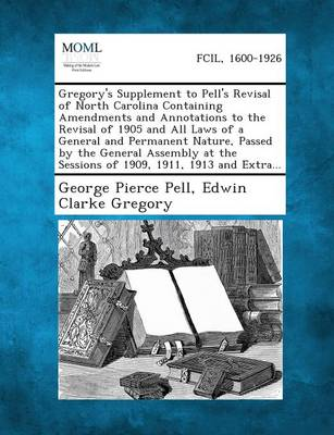Gregory's Supplement to Pell's Revisal of North Carolina Containing Amendments and Annotations to the Revisal of 1905 and All Laws of a General and Permanent Nature, Passed by the General Assembly at the Sessions of 1909, 1911, 1913 and Extra... (Paperback)