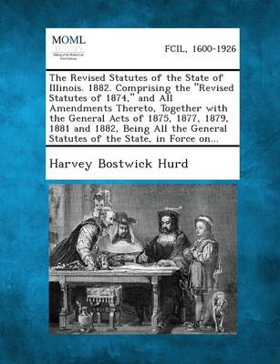 The Revised Statutes of the State of Illinois. 1882. Comprising the Revised Statutes of 1874, and All Amendments Thereto, Together with the General Acts of 1875, 1877, 1879, 1881 and 1882, Being All the General Statutes of the State, in Force On... (Paperback)