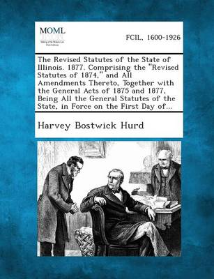 The Revised Statutes of the State of Illinois. 1877. Comprising the Revised Statutes of 1874, and All Amendments Thereto, Together with the General Acts of 1875 and 1877, Being All the General Statutes of the State, in Force on the First Day Of... (Paperback)