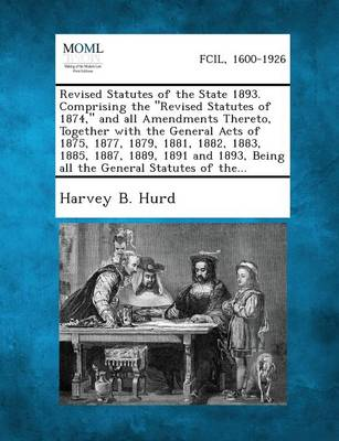 Revised Statutes of the State 1893. Comprising the Revised Statutes of 1874, and All Amendments Thereto, Together with the General Acts of 1875, 1877, 1879, 1881, 1882, 1883, 1885, 1887, 1889, 1891 and 1893, Being All the General Statutes of The... (Paperback)