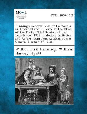 Henning's General Laws of California as Amended and in Force at the Close of the Forty-Third Session of the Legislature, 1919, Including Initiative and Referendum Acts Adopted at the General Election of 1920. (Paperback)