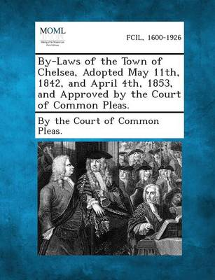 By-Laws of the Town of Chelsea, Adopted May 11th, 1842, and April 4th, 1853, and Approved by the Court of Common Pleas. (Paperback)