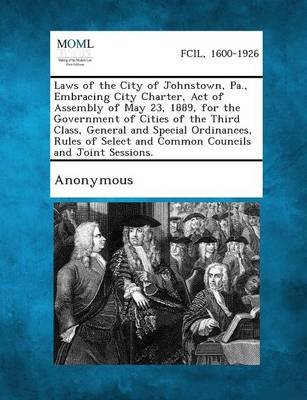 Laws of the City of Johnstown, Pa., Embracing City Charter, Act of Assembly of May 23, 1889, for the Government of Cities of the Third Class, General (Paperback)