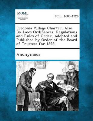 Fredonia Village Charter, Also By-Laws Ordinances, Regulations and Rules of Order, Adopted and Published by Order of the Board of Trustees for 1895. (Paperback)
