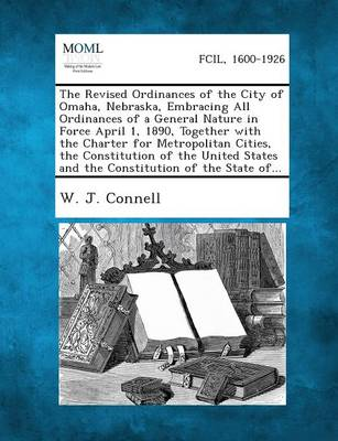The Revised Ordinances of the City of Omaha, Nebraska, Embracing All Ordinances of a General Nature in Force April 1, 1890, Together with the Charter for Metropolitan Cities, the Constitution of the United States and the Constitution of the State Of... (Paperback)