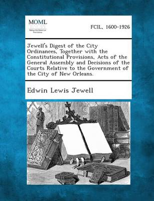 Jewell's Digest of the City Ordinances, Together with the Constitutional Provisions, Acts of the General Assembly and Decisions of the Courts Relative (Paperback)