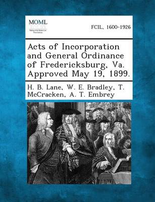 Acts of Incorporation and General Ordinance of Fredericksburg, Va. Approved May 19, 1899. (Paperback)