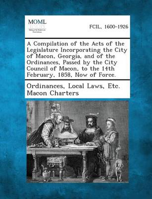 A Compilation of the Acts of the Legislature Incorporating the City of Macon, Georgia, and of the Ordinances, Passed by the City Council of Macon, T (Paperback)