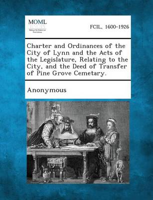 Charter and Ordinances of the City of Lynn and the Acts of the Legislature, Relating to the City, and the Deed of Transfer of Pine Grove Cemetary. (Paperback)
