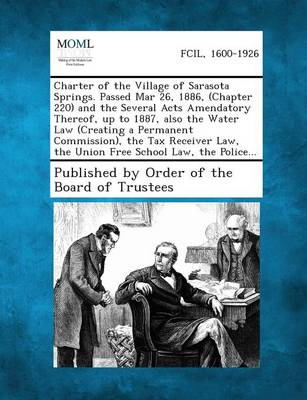 Charter of the Village of Sarasota Springs. Passed Mar 26, 1886, (Chapter 220) and the Several Acts Amendatory Thereof, Up to 1887, Also the Water Law (Paperback)
