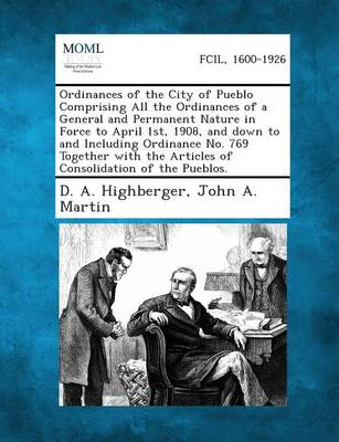 Ordinances of the City of Pueblo Comprising All the Ordinances of a General and Permanent Nature in Force to April 1st, 1908, and Down to and Includin (Paperback)
