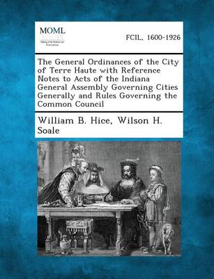 The General Ordinances of the City of Terre Haute with Reference Notes to Acts of the Indiana General Assembly Governing Cities Generally and Rules Go (Paperback)
