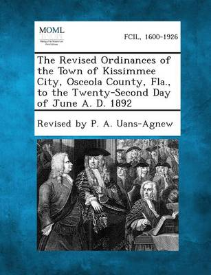 The Revised Ordinances of the Town of Kissimmee City, Osceola County, Fla., to the Twenty-Second Day of June A. D. 1892 (Paperback)