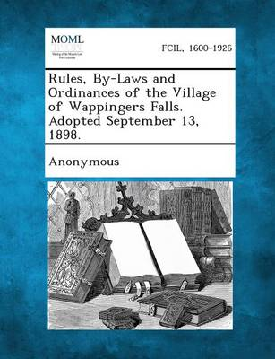 Rules, By-Laws and Ordinances of the Village of Wappingers Falls. Adopted September 13, 1898. (Paperback)