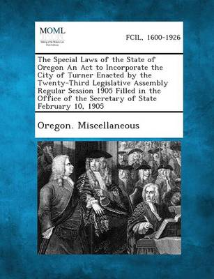 The Special Laws of the State of Oregon an ACT to Incorporate the City of Turner Enacted by the Twenty-Third Legislative Assembly Regular Session 1905 (Paperback)