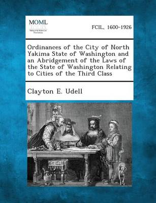 Ordinances of the City of North Yakima State of Washington and an Abridgement of the Laws of the State of Washington Relating to Cities of the Third C (Paperback)