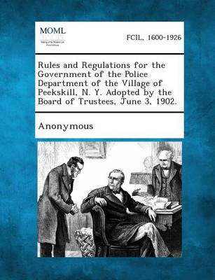 Rules and Regulations for the Government of the Police Department of the Village of Peekskill, N. Y. Adopted by the Board of Trustees, June 3, 1902. (Paperback)