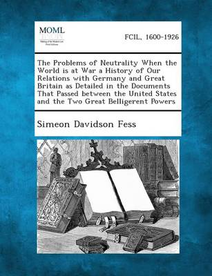 The Problems of Neutrality When the World Is at War a History of Our Relations with Germany and Great Britain as Detailed in the Documents That Passed (Paperback)
