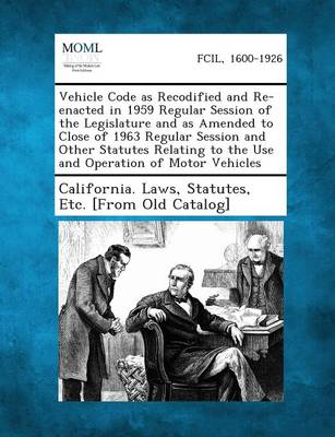 Vehicle Code as Recodified and Re-Enacted in 1959 Regular Session of the Legislature and as Amended to Close of 1963 Regular Session and Other Statute (Paperback)