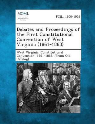 Debates and Proceedings of the First Constitutional Convention of West Virginia (1861-1863) (Paperback)