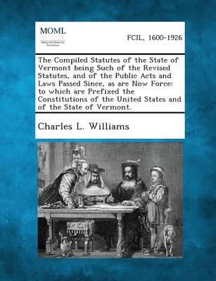 The Compiled Statutes of the State of Vermont Being Such of the Revised Statutes, and of the Public Acts and Laws Passed Since, as Are Now Force: To W (Paperback)