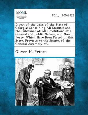 Digest of the Laws of the State of Georgia: Containing All Statutes and the Substance of All Resolutions of a General and Public Nature, and Now in Fo (Paperback)