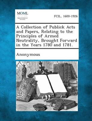 A Collection of Publick Acts and Papers, Relating to the Principles of Armed Neutrality, Brought Forward in the Years 1780 and 1781. (Paperback)