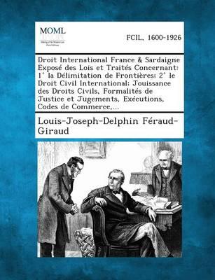 Droit International France & Sardaigne Expose Des Lois Et Traites Concernant: 1 La Delimitation de Frontieres; 2 Le Droit Civil International; Jouissa (Paperback)