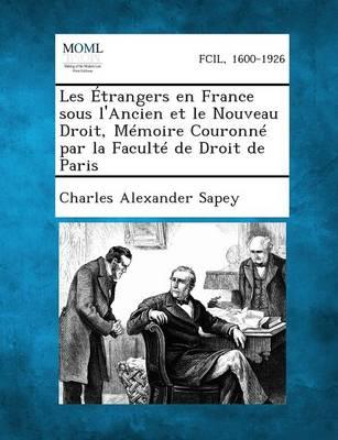 Les Etrangers En France Sous L'Ancien Et Le Nouveau Droit, Memoire Couronne Par La Faculte de Droit de Paris (Paperback)
