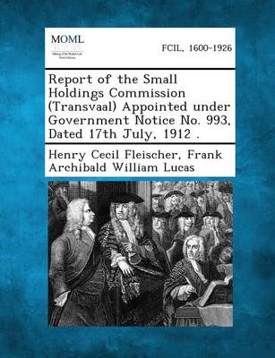 Report of the Small Holdings Commission (Transvaal) Appointed Under Government Notice No. 993, Dated 17th July, 1912 . (Paperback)