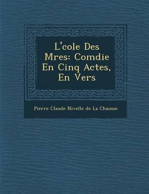L' Cole Des M Res: Com Die En Cinq Actes, En Vers (Paperback)