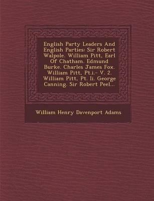 English Party Leaders and English Parties: Sir Robert Walpole. William Pitt, Earl of Chatham. Edmund Burke. Charles James Fox. William Pitt, PT.I.- V. (Paperback)