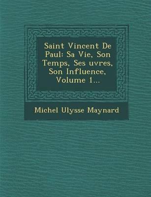 Saint Vincent de Paul: Sa Vie, Son Temps, Ses Uvres, Son Influence, Volume 1... (Paperback)