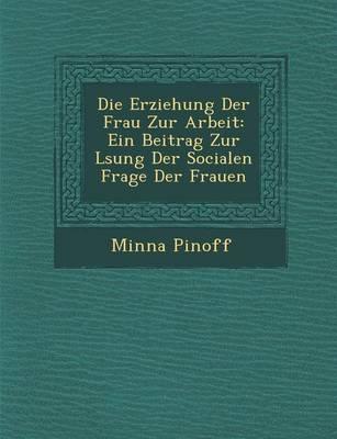 Die Erziehung Der Frau Zur Arbeit: Ein Beitrag Zur L Sung Der Socialen Frage Der Frauen (Paperback)