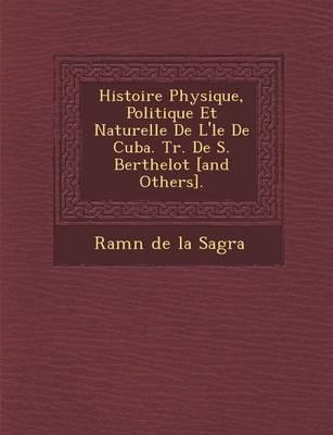 Histoire Physique, Politique Et Naturelle de L' Le de Cuba. Tr. de S. Berthelot [And Others]. (Paperback)