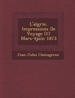 L'Alg Rie, Impressions de Voyage (17 Mars-4juin 1873 (Paperback)