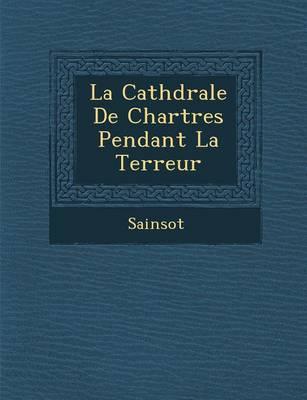 La Cath Drale de Chartres Pendant La Terreur (Paperback)