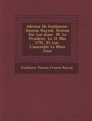 Adresse de Guillaume-Thomas Raynal, Remise Par Lui-M Me M. Le PR Sident, Le 31 Mai 1791, Et Lue L'Assembl E Le M Me Jour (Paperback)