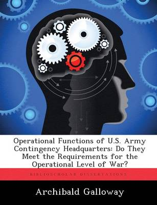 Operational Functions of U.S. Army Contingency Headquarters: Do They Meet the Requirements for the Operational Level of War? (Paperback)