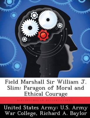 Field Marshall Sir William J. Slim: Paragon of Moral and Ethical Courage (Paperback)