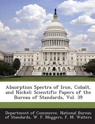 Absorption Spectra of Iron, Cobalt, and Nickel: Scientific Papers of the Bureau of Standards, Vol. 39 (Paperback)