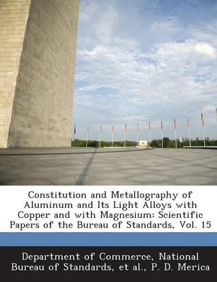 Constitution and Metallography of Aluminum and Its Light Alloys with Copper and with Magnesium: Scientific Papers of the Bureau of Standards, Vol. 15 (Paperback)