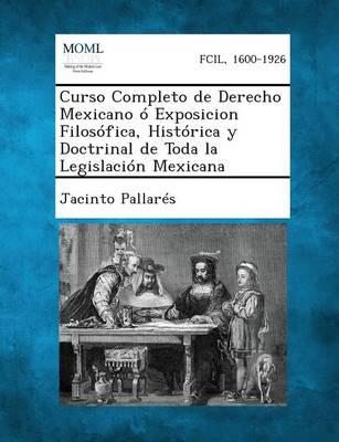 Curso Completo de Derecho Mexicano o Exposicion Filosofica, Historica y Doctrinal de Toda la Legislacion Mexicana, Tomo I (Paperback)