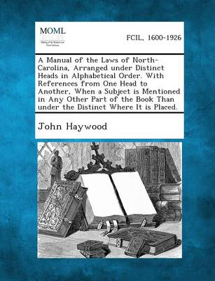 A Manual of the Laws of North-Carolina, Arranged Under Distinct Heads in Alphabetical Order. with References from One Head to Another, When a Subject Is Mentioned in Any Other Part of the Book Than Under the Distinct Where It Is Placed. (Paperback)
