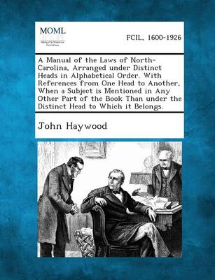A Manual of the Laws of North-Carolina, Arranged Under Distinct Heads in Alphabetical Order. with References from One Head to Another, When a Subject Is Mentioned in Any Other Part of the Book Than Under the Distinct Head to Which It Belongs. (Paperback)