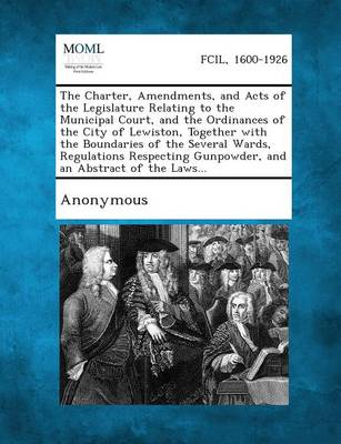 The Charter, Amendments, and Acts of the Legislature Relating to the Municipal Court, and the Ordinances of the City of Lewiston, Together with the Bo (Paperback)